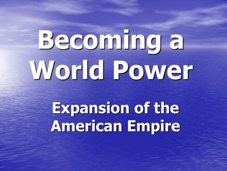 Becoming a World Power Expansion of the American Empire.