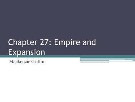 Chapter 27: Empire and Expansion Mackenzie Griffin.