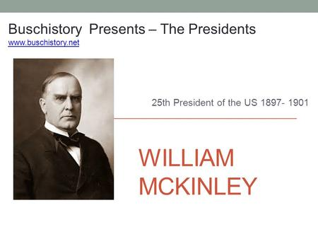 WILLIAM MCKINLEY 25th President of the US 1897- 1901 Buschistory Presents – The Presidents www.buschistory.net.