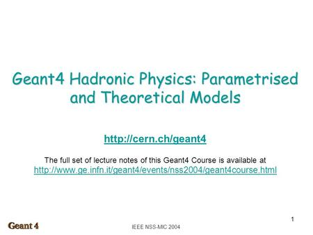 IEEE NSS-MIC 2004 1 Geant4 Hadronic Physics: Parametrised and Theoretical Models  The full set of lecture notes of this Geant4 Course.