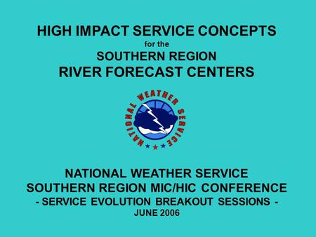 HIGH IMPACT SERVICE CONCEPTS for the SOUTHERN REGION RIVER FORECAST CENTERS NATIONAL WEATHER SERVICE SOUTHERN REGION MIC/HIC CONFERENCE - SERVICE EVOLUTION.