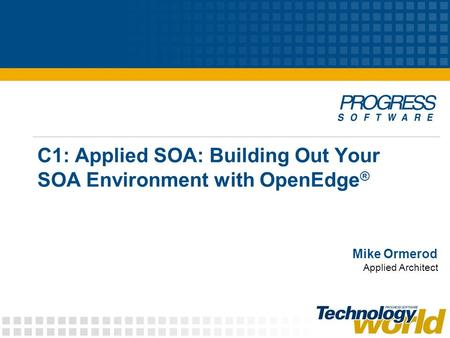 Mike Ormerod C1: Applied SOA: Building Out Your SOA Environment with OpenEdge ® Applied Architect.