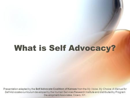 What is Self Advocacy? Presentation adapted by the Self Advocate Coalition of Kansas from the My Voice, My Choice: A Manual for Self-Advocates curriculum.