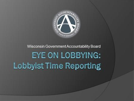 Wisconsin Government Accountability Board. What Time Must Be Tracked?  Lobbyist Time Communicating Other  Non-Lobbyist Time At least 10 hours Non-clerical.