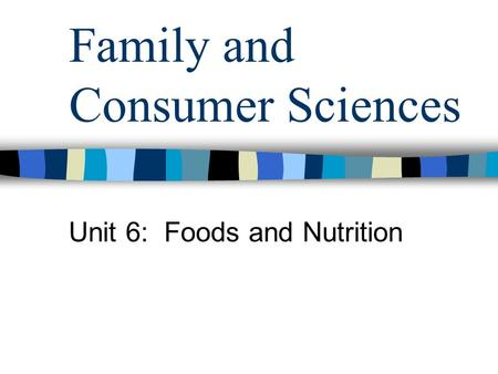 Family and Consumer Sciences Unit 6: Foods and Nutrition.