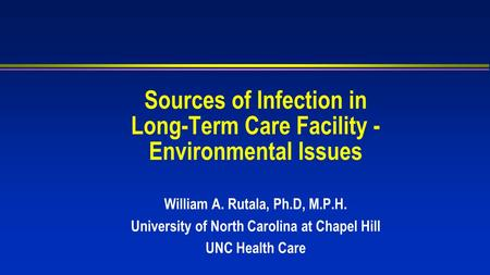 Sources of Infection in Long-Term Care Facility - Environmental Issues William A. Rutala, Ph.D, M.P.H. University of North Carolina at Chapel Hill UNC.