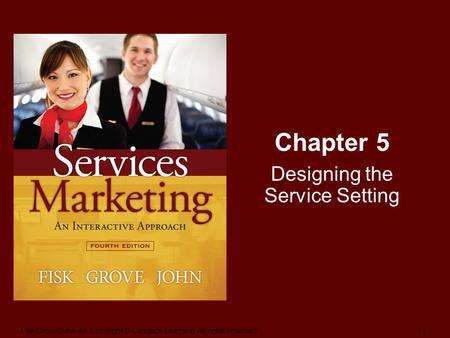 Fisk/Grove/John-4e, Copyright © Cengage Learning. All rights reserved. 1 | 1 Chapter 5 Designing the Service Setting.