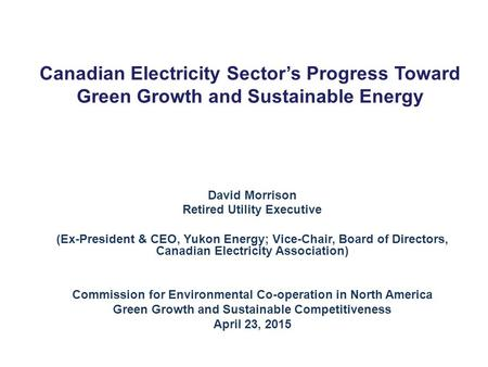 Canadian Electricity Sector's Progress Toward Green Growth and Sustainable Energy David Morrison Retired Utility Executive (Ex-President & CEO, Yukon Energy;