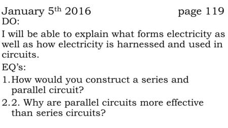 January 5 th 2016 page 119 DO: I will be able to explain what forms electricity as well as how electricity is harnessed and used in circuits. EQ's: 1.How.