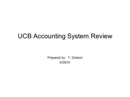 UCB Accounting System Review Prepared by: T. Dobson 6/28/01.