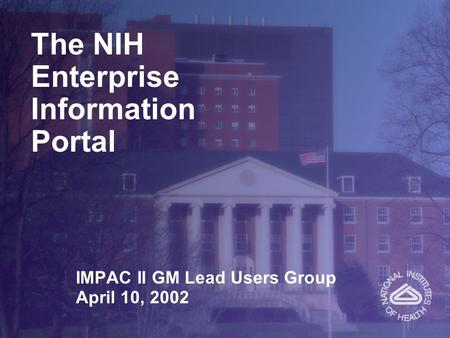 The NIH Enterprise Information Portal IMPAC II GM Lead Users Group April 10, 2002.