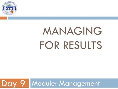 Managing for results Day 9 Module: Management.