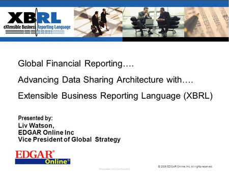 Proprietary and Confidential © 2005 EDGAR Online, Inc. All rights reserved. Global Financial Reporting…. Advancing Data Sharing Architecture with…. Extensible.