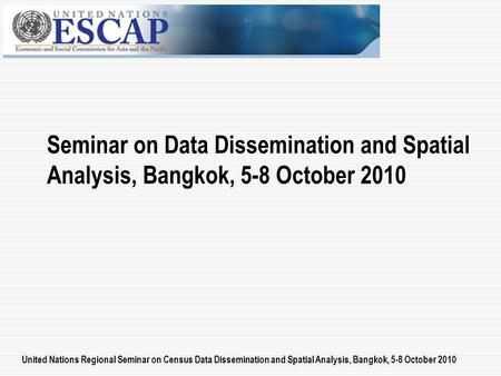United Nations Regional Seminar on Census Data Dissemination and Spatial Analysis, Bangkok, 5-8 October 2010 Seminar on Data Dissemination and Spatial.