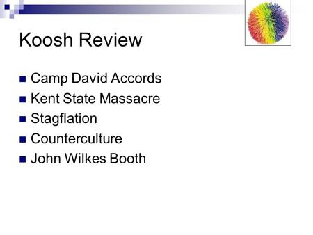 Koosh Review Camp David Accords Kent State Massacre Stagflation Counterculture John Wilkes Booth.