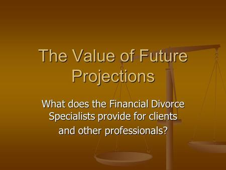 The Value of Future Projections What does the Financial Divorce Specialists provide for clients and other professionals?