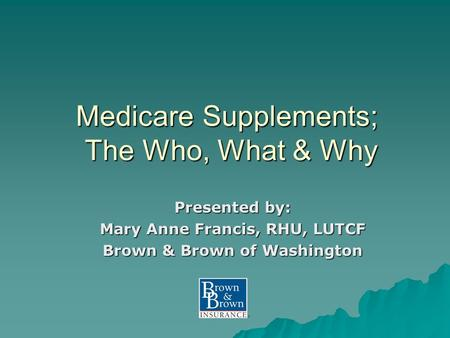 Medicare Supplements; The Who, What & Why Presented by: Mary Anne Francis, RHU, LUTCF Brown & Brown of Washington.