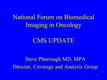 1 National Forum on Biomedical Imaging in Oncology CMS UPDATE Steve Phurrough MD, MPA Director, Coverage and Analysis Group.