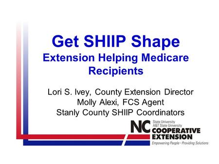 Get SHIIP Shape Extension Helping Medicare Recipients Lori S. Ivey, County Extension Director Molly Alexi, FCS Agent Stanly County SHIIP Coordinators.