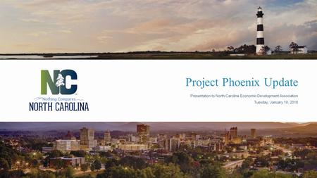 Project Phoenix Update Presentation to North Carolina Economic Development Association Tuesday, January 19, 2016.