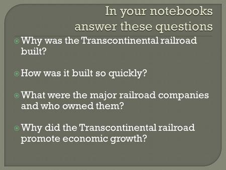  Why was the Transcontinental railroad built?  How was it built so quickly?  What were the major railroad companies and who owned them?  Why did the.