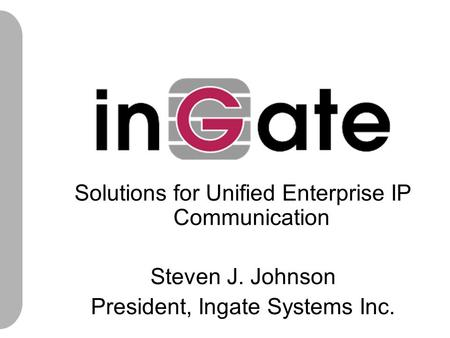 Solutions for Unified Enterprise IP Communication Steven J. Johnson President, Ingate Systems Inc.