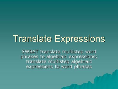Translate Expressions SWBAT translate multistep word phrases to algebraic expressions; translate multistep algebraic expressions to word phrases.