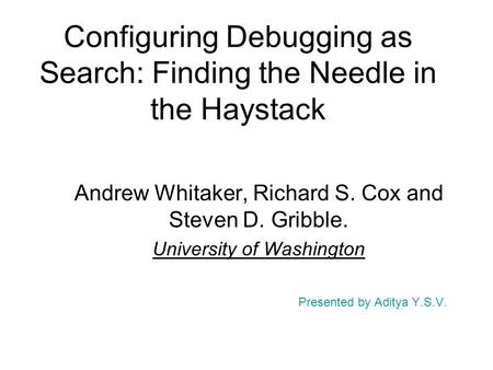 Configuring Debugging as Search: Finding the Needle in the Haystack Andrew Whitaker, Richard S. Cox and Steven D. Gribble. University of Washington Presented.