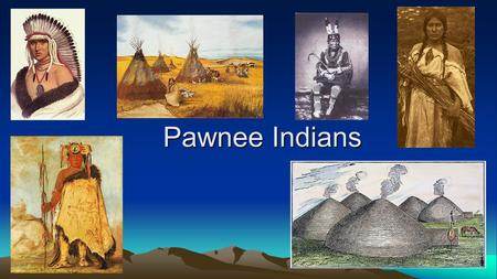 Pawnee Indians. Where did they live? Nebraska and Kansas area Grasslands with few trees Terrain was open, flat, dry Cold winters with snow and possible.