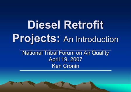 Diesel Retrofit Projects: An Introduction National Tribal Forum on Air Quality April 19, 2007 Ken Cronin.