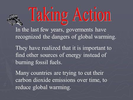 In the last few years, goverments have recognized the dangers of global warming. They have realized that it is important to find other sources of energy.