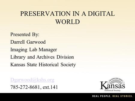 PRESERVATION IN A DIGITAL WORLD Presented By: Darrell Garwood Imaging Lab Manager Library and Archives Division Kansas State Historical Society