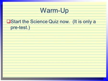 Warm-Up  Start the Science Quiz now. (It is only a pre-test.)