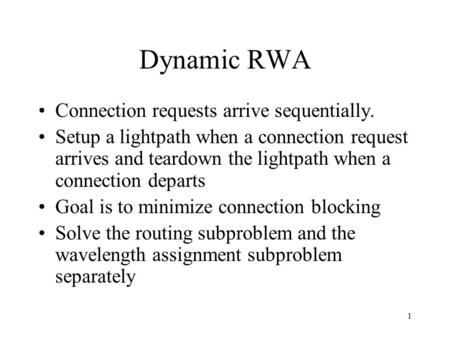1 Dynamic RWA Connection requests arrive sequentially. Setup a lightpath when a connection request arrives and teardown the lightpath when a connection.