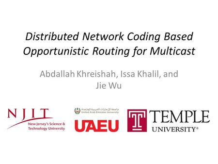 Distributed Network Coding Based Opportunistic Routing for Multicast Abdallah Khreishah, Issa Khalil, and Jie Wu.
