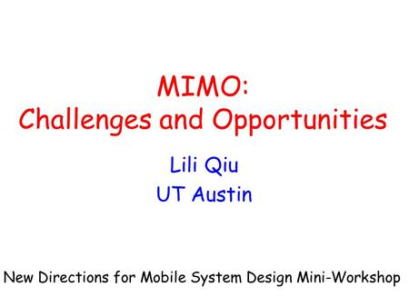 MIMO: Challenges and Opportunities Lili Qiu UT Austin New Directions for Mobile System Design Mini-Workshop.