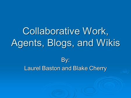 Collaborative Work, Agents, Blogs, and Wikis By: Laurel Baston and Blake Cherry.