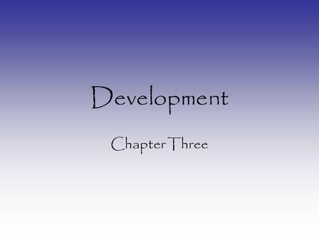 Development Chapter Three. Why are we interested in Development? 1.Genes regulate every step of development 2.Understanding what is normal will help frame.