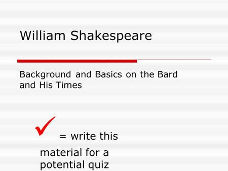 William Shakespeare Background and Basics on the Bard and His Times = write this material for a potential quiz.