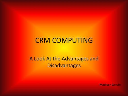 CRM COMPUTING A Look At the Advantages and Disadvantages Madison Garvin.