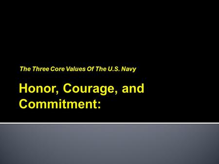 The Three Core Values Of The U.S. Navy. HONOR -  I will bear true faith and allegiance... Accordingly, we will conduct ourselves in the highest ethical.