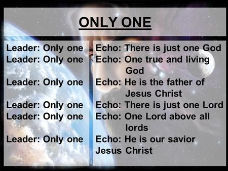 ONLY ONE Leader: Only one Leader: Only one Leader: Only one Echo: There is just one God Echo: One true and living God Echo: He is the father of Jesus Christ.