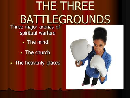 THE THREE BATTLEGROUNDS Three major arenas of spiritual warfare The mind The mind The church The church The heavenly places The heavenly places.