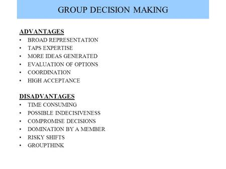 GROUP DECISION MAKING ADVANTAGES BROAD REPRESENTATION TAPS EXPERTISE MORE IDEAS GENERATED EVALUATION OF OPTIONS COORDINATION HIGH ACCEPTANCE DISADVANTAGES.