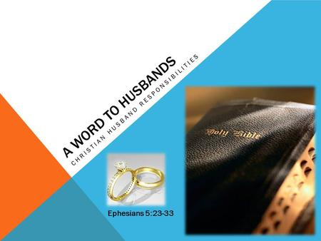 A WORD TO HUSBANDS CHRISTIAN HUSBAND RESPONSIBILITIES Ephesians 5:23-33.