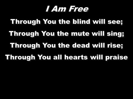 I Am Free Through You the blind will see; Through You the mute will sing; Through You the dead will rise; Through You all hearts will praise I Am Free.