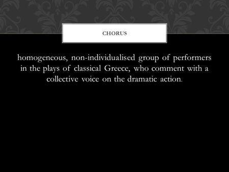 Homogeneous, non-individualised group of performers in the plays of classical Greece, who comment with a collective voice on the dramatic action. CHORUS.