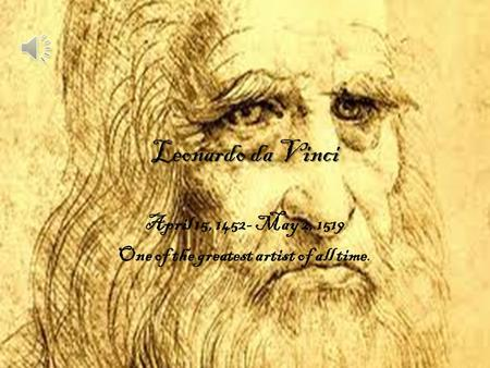 Leonardo da Vinci April 15, 1452- May 2, 1519 One of the greatest artist of all time.