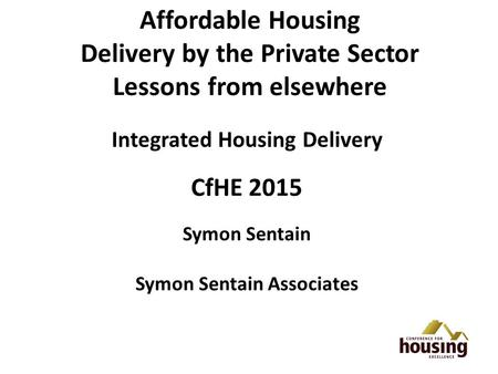 Affordable Housing Delivery by the Private Sector Lessons from elsewhere Integrated Housing Delivery CfHE 2015 Symon Sentain Symon Sentain Associates.