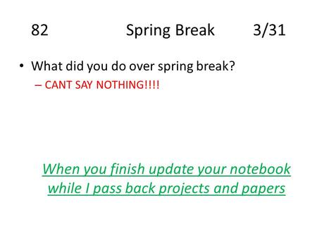 82Spring Break3/31 What did you do over spring break? – CANT SAY NOTHING!!!! When you finish update your notebook while I pass back projects and papers.